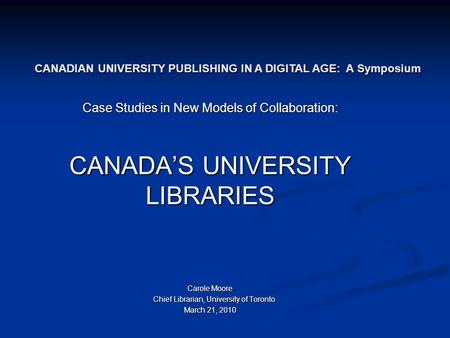 Case Studies in New Models of Collaboration: CANADA'S UNIVERSITY LIBRARIES Carole Moore Chief Librarian, University of Toronto Chief Librarian, University.