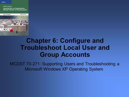 MCDST 70-271: Supporting Users and Troubleshooting a Microsoft Windows XP Operating System Chapter 6: Configure and Troubleshoot Local User and Group Accounts.
