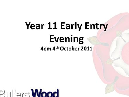 Year 11 Early Entry Evening 4pm 4 th October 2011.