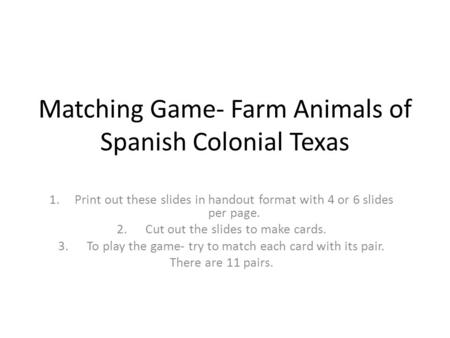 Matching Game- Farm Animals of Spanish Colonial Texas 1.Print out these slides in handout format with 4 or 6 slides per page. 2. Cut out the slides to.