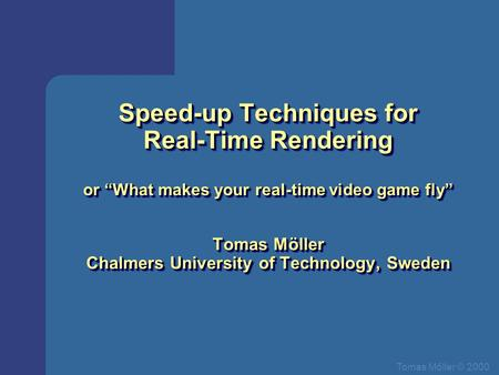 "Tomas Mőller © 2000 Speed-up Techniques for Real-Time Rendering or ""What makes your real-time video game fly"" Tomas Möller Chalmers University of Technology,"