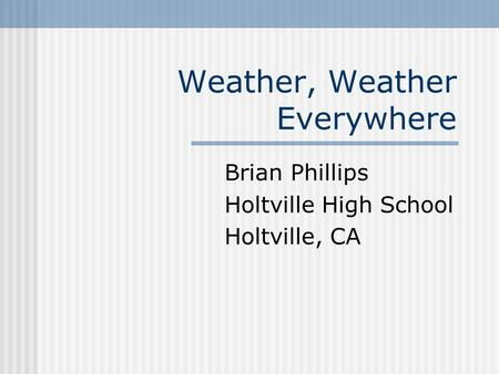 Weather, Weather Everywhere Brian Phillips Holtville High School Holtville, CA.