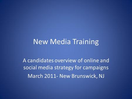 New Media Training A candidates overview of online and social media strategy for campaigns March 2011- New Brunswick, NJ.