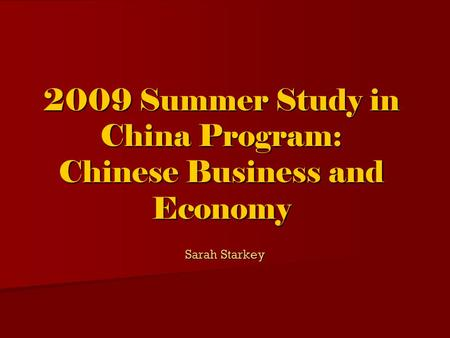 2009 Summer Study in China Program: Chinese Business and Economy Sarah Starkey.