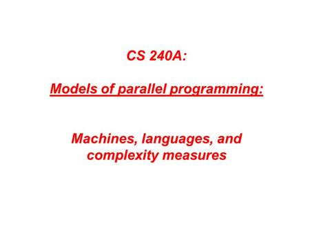 CS 240A: Models of parallel programming: Machines, languages, and complexity measures.