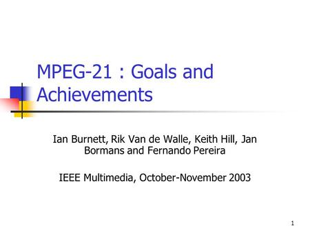 1 MPEG-21 : Goals and Achievements Ian Burnett, Rik Van de Walle, Keith Hill, Jan Bormans and Fernando Pereira IEEE Multimedia, October-November 2003.