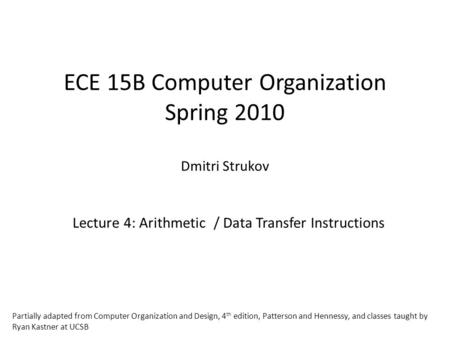 ECE 15B Computer Organization Spring 2010 Dmitri Strukov Lecture 4: Arithmetic / Data Transfer Instructions Partially adapted from Computer Organization.