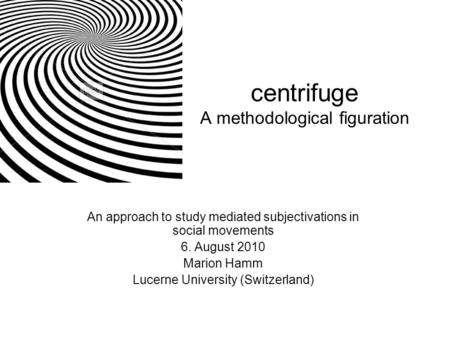 Centrifuge A methodological figuration An approach to <strong>study</strong> mediated subjectivations in social movements 6. August 2010 Marion Hamm Lucerne University.