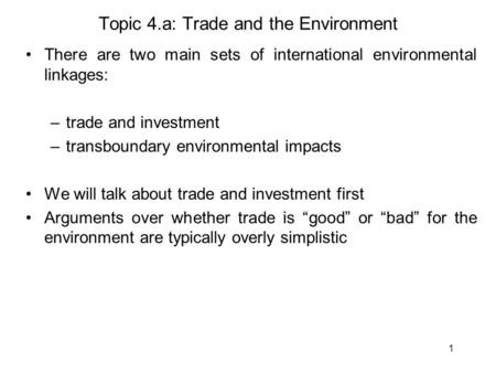 1 <strong>Topic</strong> 4.a: Trade and the Environment There are two main sets of international <strong>environmental</strong> linkages: –trade and investment –transboundary <strong>environmental</strong>.