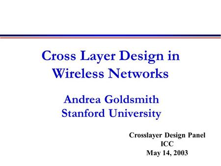 Cross Layer Design in Wireless Networks Andrea Goldsmith Stanford University Crosslayer Design Panel ICC May 14, 2003.