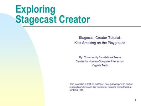 1 Exploring Stagecast Creator Stagecast Creator Tutorial: Kids Smoking on the Playground By: Community Simulations Team Center for Human-Computer Interaction.