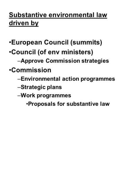 Substantive environmental law driven by European Council (summits) Council (of env ministers) –Approve Commission strategies Commission –Environmental.