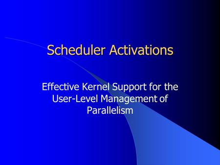 Scheduler Activations Effective Kernel Support for the User-Level Management of Parallelism.