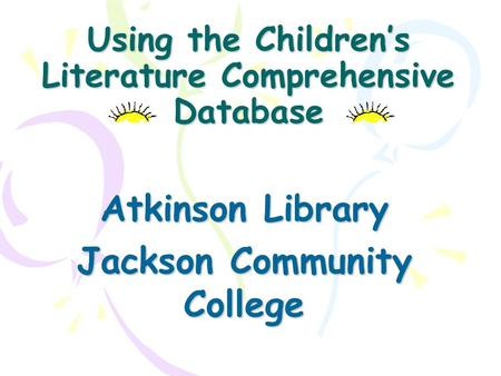 Using the Children's Literature Comprehensive Database Atkinson Library Jackson Community College.