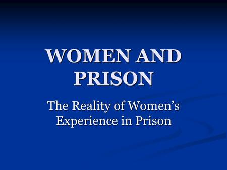 WOMEN AND PRISON The Reality of Women's Experience in Prison.
