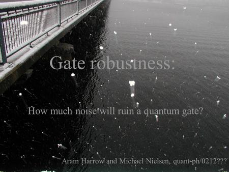 Gate robustness: How much noise will ruin a quantum gate? Aram Harrow and Michael Nielsen, quant-ph/0212???