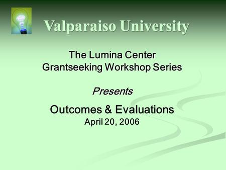 The Lumina Center Grantseeking Workshop Series Presents Outcomes & Evaluations April 20, 2006.