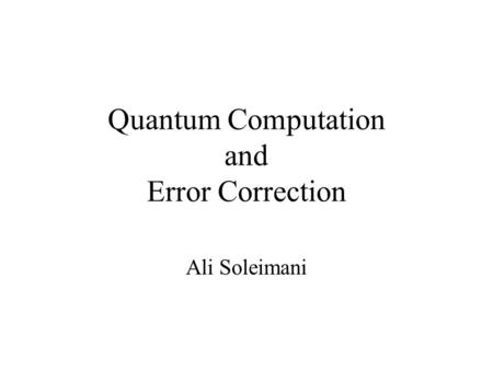 Quantum Computation and Error Correction Ali Soleimani.
