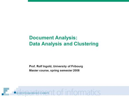 Prénom Nom Document Analysis: Data Analysis and Clustering Prof. Rolf Ingold, University of Fribourg Master course, spring semester 2008.