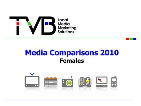 "Media Comparisons 2010 Females. TVB Media Comparisons Study In the field in January 2010 New Vendor: Knowledge Networks, utilizing their ""Knowledge Panel"""