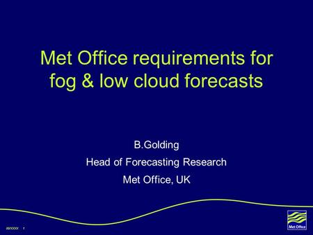 00/XXXX 1 Met Office requirements for fog & low cloud forecasts B.Golding Head of Forecasting Research Met Office, UK.