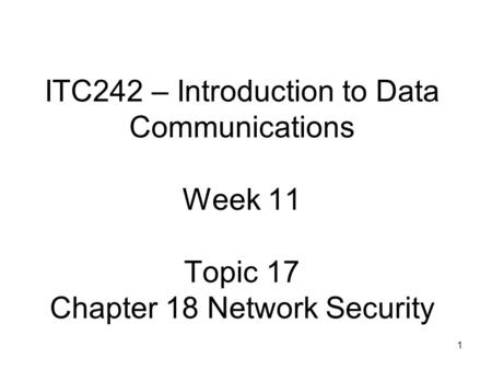 1 ITC242 – Introduction to Data Communications Week 11 Topic 17 Chapter 18 Network Security.