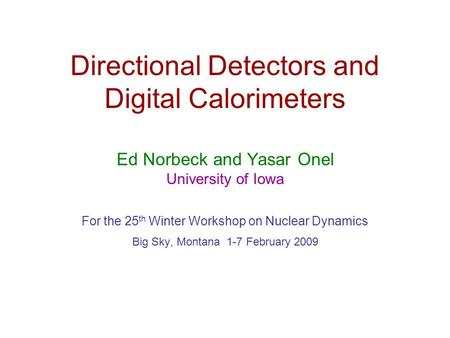 Directional Detectors and Digital Calorimeters Ed Norbeck and Yasar Onel University of Iowa For the 25 th Winter Workshop on Nuclear Dynamics Big Sky,