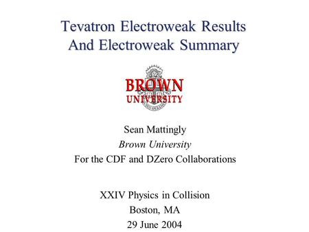 Tevatron Electroweak Results And Electroweak Summary Sean Mattingly Brown University For the CDF and DZero Collaborations XXIV Physics in Collision Boston,