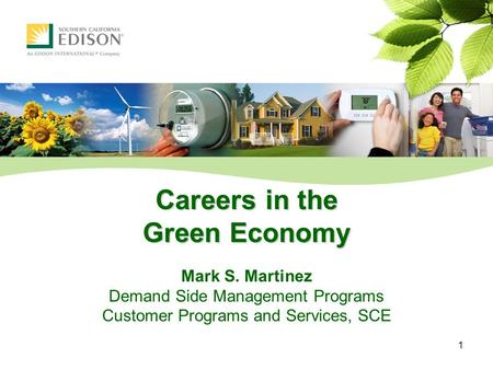 1 Careers in the Green Economy Mark S. Martinez Demand Side Management Programs Customer Programs and Services, SCE.