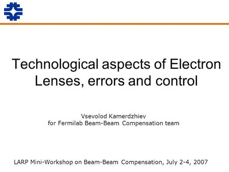 Technological aspects of Electron Lenses, errors and control Vsevolod Kamerdzhiev for Fermilab Beam-Beam Compensation team LARP Mini-Workshop on Beam-Beam.