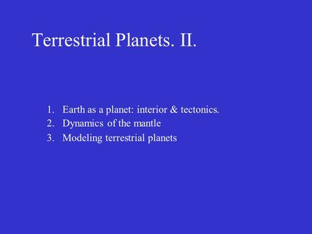 Terrestrial Planets. II. 1.Earth as a planet: interior & tectonics. 2.Dynamics of the mantle 3.Modeling terrestrial planets.