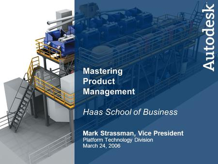 1 Platform Technology Division Mastering Product Management Haas School of Business Mark Strassman, Vice President Platform Technology Division March 24,