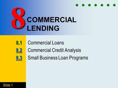 Slide 1 COMMERCIAL LENDING 8.1 8.1 Commercial Loans 8.2 8.2 8.2 Commercial Credit Analysis 8.3 8.3 8.3 Small Business Loan Programs 8.