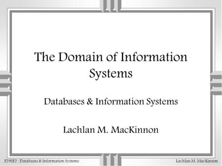 F29IF2 : Databases & Information Systems Lachlan M. MacKinnon The Domain of Information Systems Databases & Information Systems Lachlan M. MacKinnon.