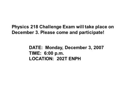 Physics 218 Challenge Exam will take place on December 3. Please come and participate! DATE: Monday, December 3, 2007 TIME: 6:00 p.m. LOCATION: 202T ENPH.