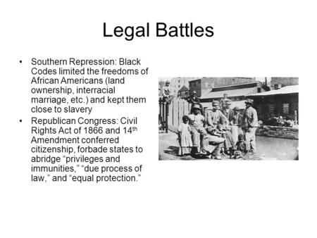 Legal Battles Southern Repression: Black Codes limited the freedoms of African Americans (land ownership, interracial marriage, etc.) and kept them close.