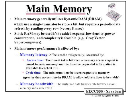 EECC550 - Shaaban #1 Lec # 10 Spring2001 5-7-2001 Main Memory Main memory generally utilizes Dynamic RAM (DRAM), which use a single transistor to store.