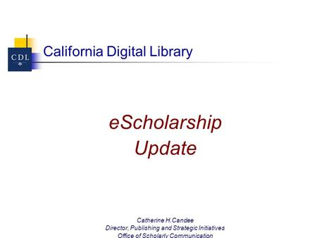 California Digital Library eScholarship Update Catherine H.Candee Director, Publishing and Strategic Initiatives Office of Scholarly Communication University.