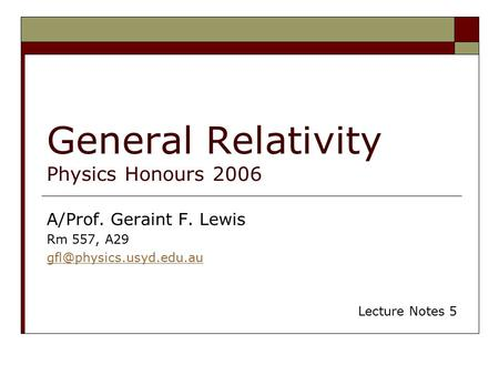 General Relativity Physics Honours 2006 A/Prof. Geraint F. Lewis Rm 557, A29 Lecture Notes 5.