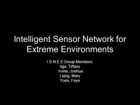Intelligent Sensor Network for Extreme Environments I.S.N.E.E Group Members: Iiga, Tiffany Irvine, Joshua Liang, Mary Yuen, Faye.