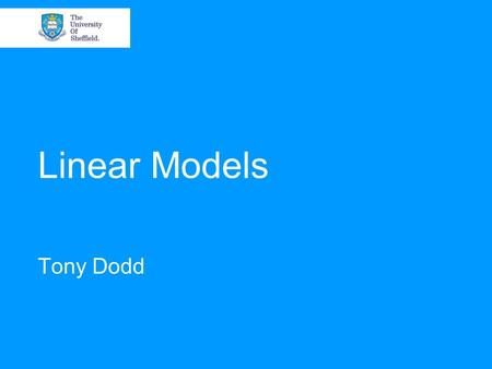 Linear Models Tony Dodd. 24-25 January 2007An Overview of State-of-the-Art Data Modelling Overview Linear models. Parameter estimation. Linear in the.