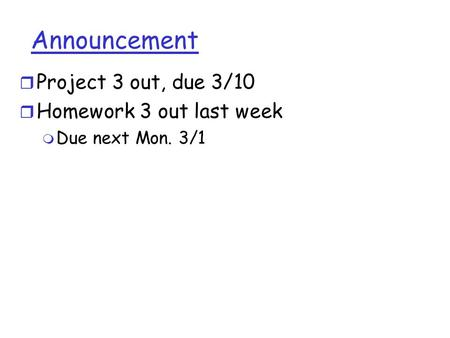 Announcement r Project 3 out, due 3/10 r Homework 3 out last week m Due next Mon. 3/1.