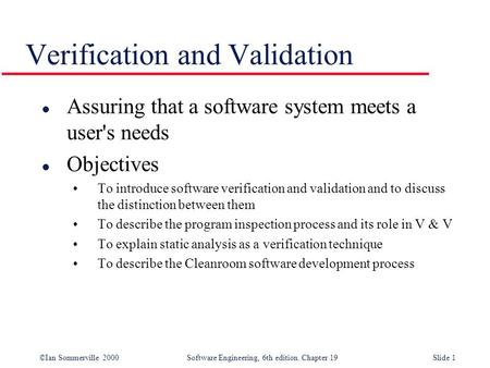 ©Ian Sommerville 2000Software Engineering, 6th edition. Chapter 19Slide 1 Verification and Validation l Assuring that a software system meets a user's.