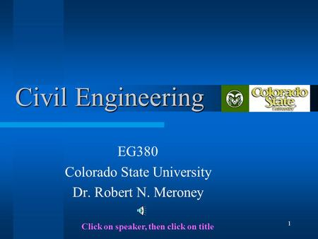 1 Civil Engineering EG380 Colorado State University Dr. Robert N. Meroney Click on speaker, then click on title.