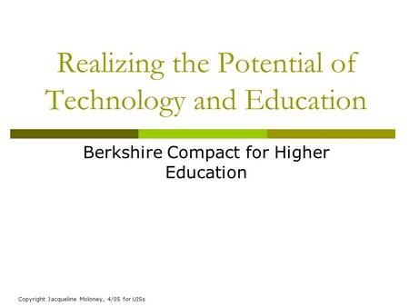 Copyright Jacqueline Moloney, 4/05 for UISs Realizing the Potential of Technology and Education Berkshire Compact for Higher Education.