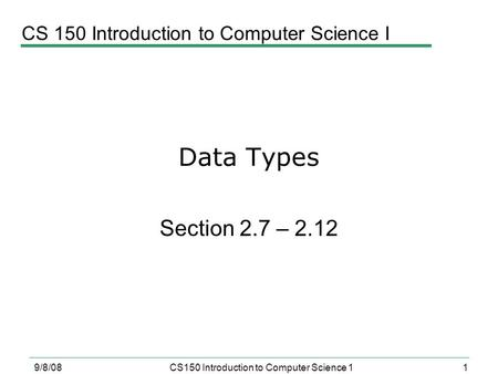 1 9/8/08CS150 Introduction to Computer Science 1 Data Types Section 2.7 – 2.12 CS 150 Introduction to Computer Science I.