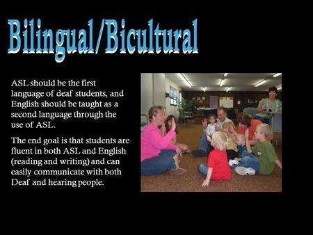 ASL should be the first language of deaf students, and English should be taught as a second language through the use of ASL. The end goal is that students.