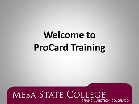 Welcome to ProCard Training. Purchasing Goods & Services at Mesa State College Purchases of $1,000 or less Use your Pro Card Reallocate on Payment Net.