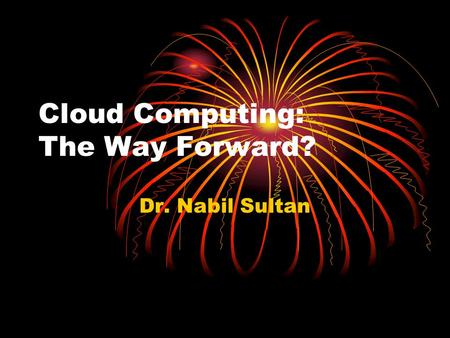 <strong>Cloud</strong> <strong>Computing</strong>: The Way Forward? Dr. Nabil Sultan.