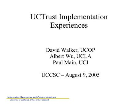 Information Resources and Communications University of California, Office of the President UCTrust Implementation Experiences David Walker, UCOP Albert.